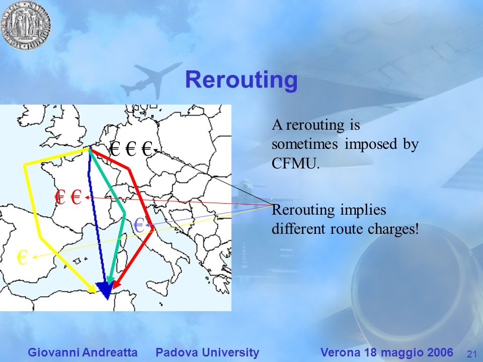 21 Giovanni Andreatta Padova University Verona 18 maggio 2006 Rerouting A rerouting is sometimes imposed by CFMU.