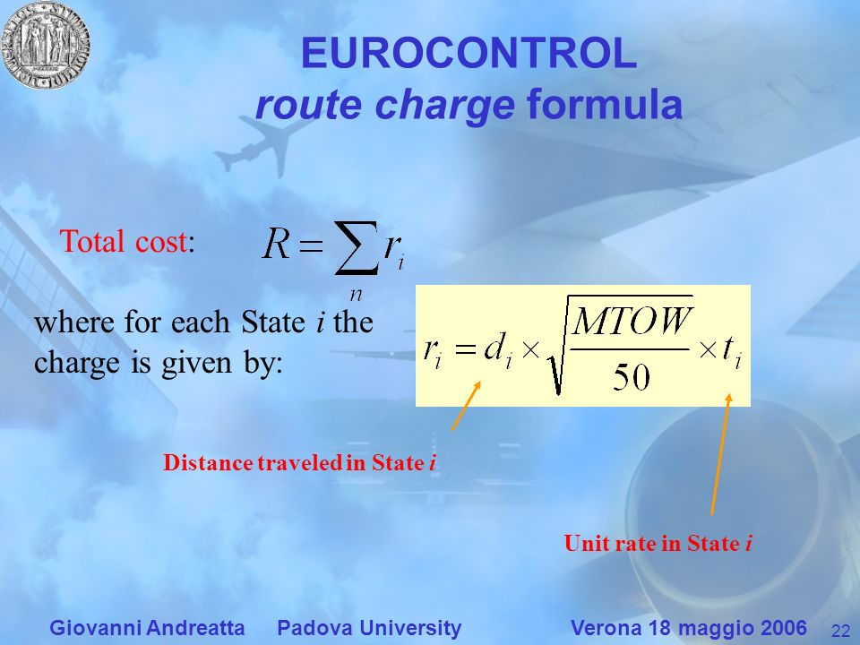 22 Giovanni Andreatta Padova University Verona 18 maggio 2006 EUROCONTROL route charge formula Total cost: Unit rate in State i where for each State i the charge is given by: Distance traveled in State i