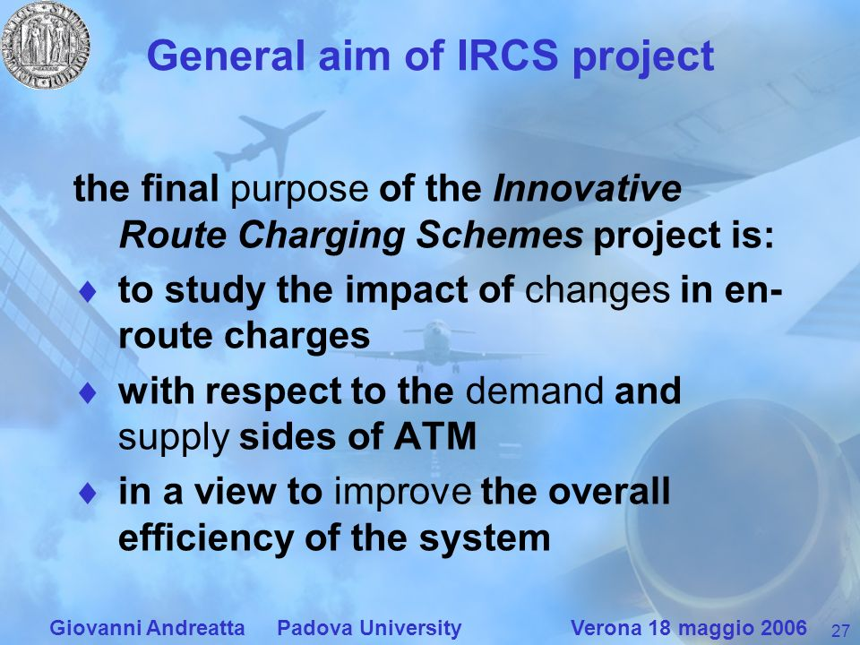 27 Giovanni Andreatta Padova University Verona 18 maggio 2006 General aim of IRCS project the final purpose of the Innovative Route Charging Schemes project is: to study the impact of changes in en- route charges with respect to the demand and supply sides of ATM in a view to improve the overall efficiency of the system