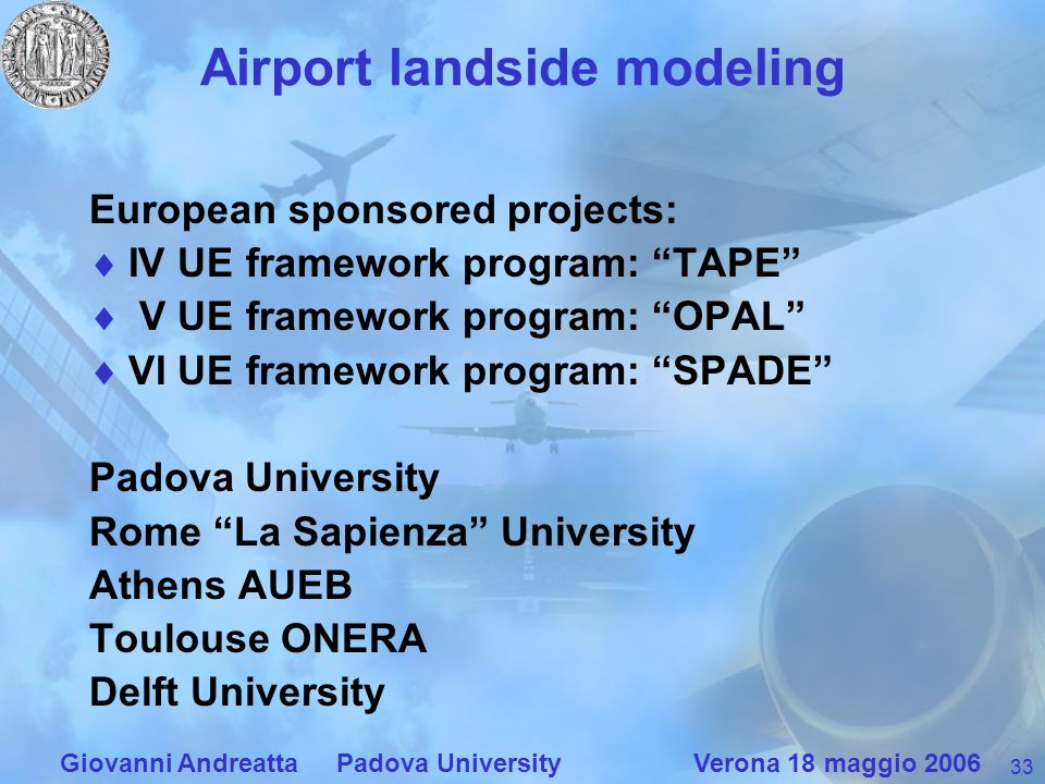 33 Giovanni Andreatta Padova University Verona 18 maggio 2006 Airport landside modeling European sponsored projects: IV UE framework program: TAPE V U