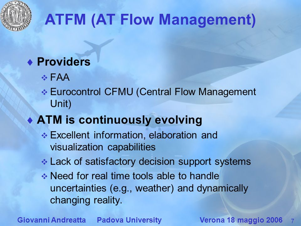 7 Giovanni Andreatta Padova University Verona 18 maggio 2006 ATFM (AT Flow Management) Providers FAA Eurocontrol CFMU (Central Flow Management Unit) ATM is continuously evolving Excellent information, elaboration and visualization capabilities Lack of satisfactory decision support systems Need for real time tools able to handle uncertainties (e.g., weather) and dynamically changing reality.