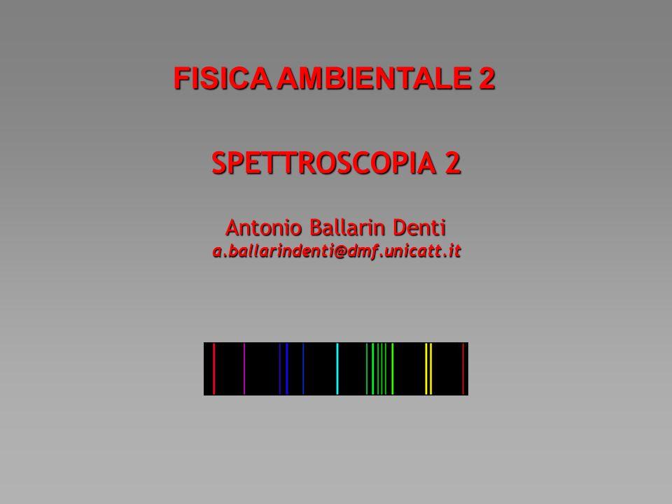 SPETTROSCOPIA 2 FISICA AMBIENTALE 2 Antonio Ballarin Denti a.ballarindenti@dmf.unicatt.it