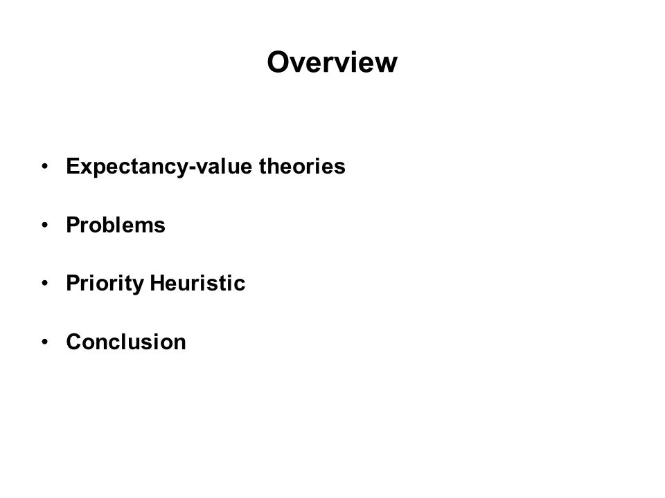 Expectancy-Value Theories Utility = Probability x Value Expected-value theory Expected-utility theory Prospect theory Cumulative prospect theory Security-potential/aspiration theory Transfer of attention exchange model Disappointment theory Regret theory Decision affect theory