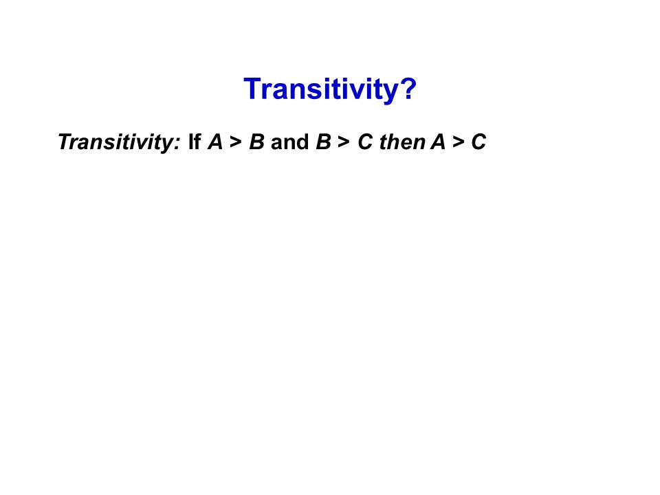 Transitivity? Transitivity: If A > B and B > C then A > C