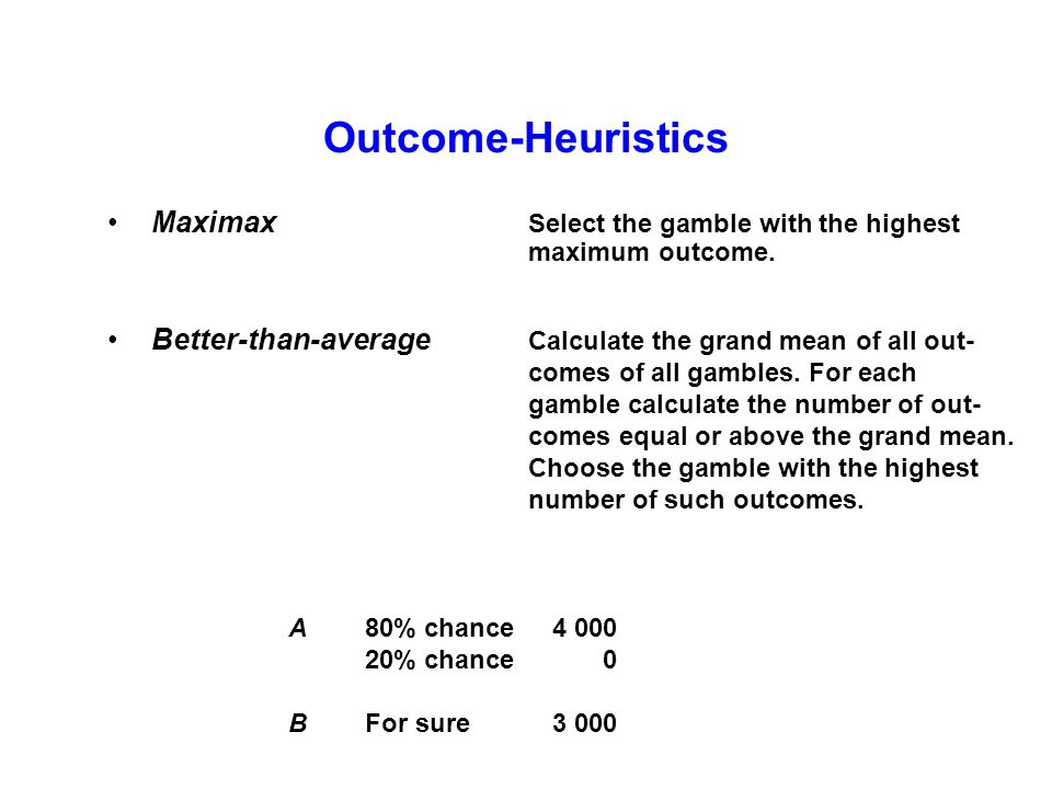Outcome-Heuristics Maximax Select the gamble with the highest maximum outcome.