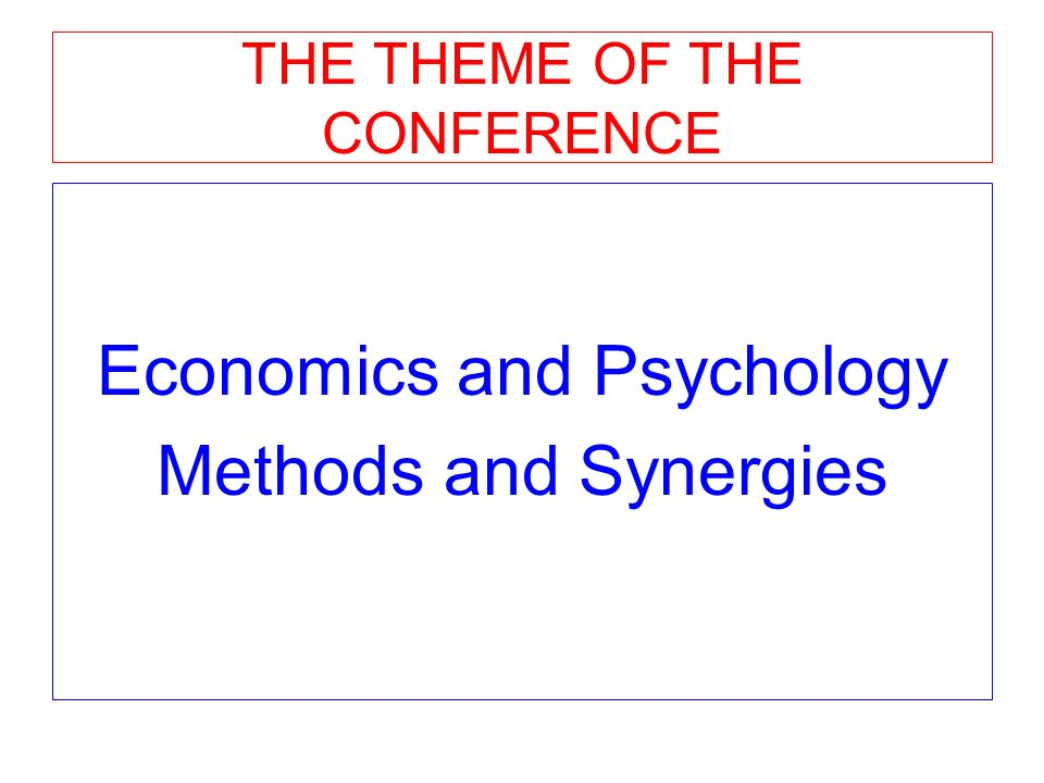 THE THEME OF THE CONFERENCE Economics and Psychology Methods and Synergies