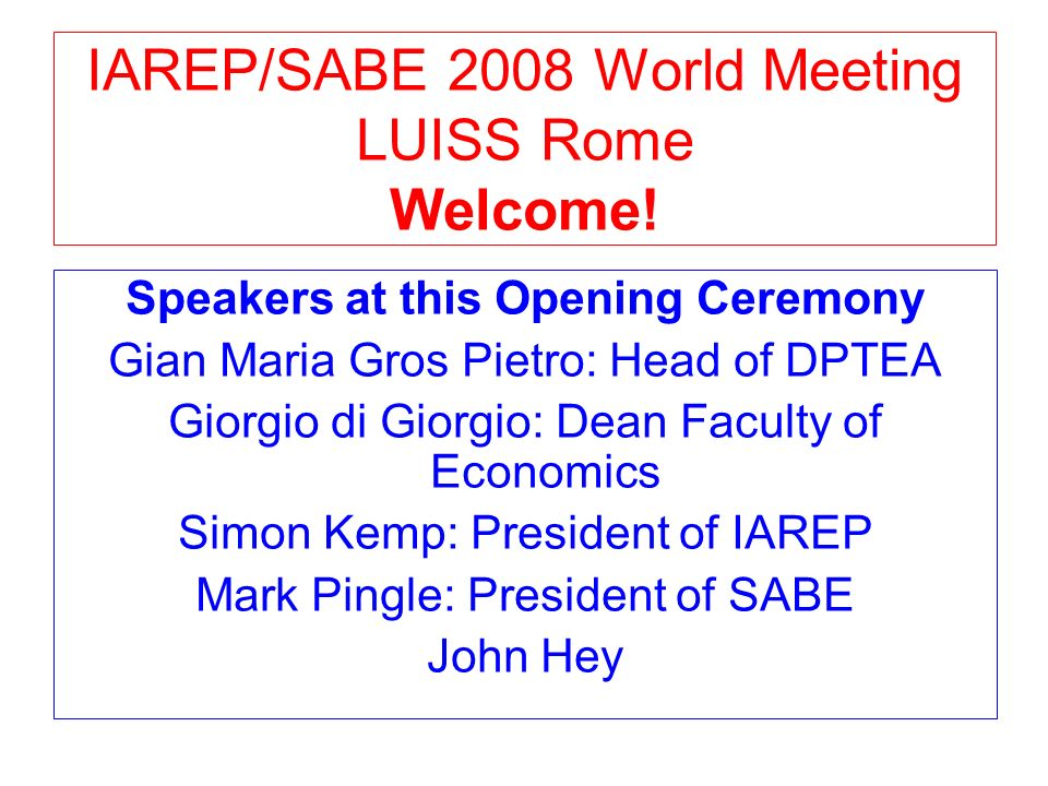 IAREP/SABE 2008 World Meeting LUISS Rome Welcome! Speakers at this Opening Ceremony Gian Maria Gros Pietro: Head of DPTEA Giorgio di Giorgio: Dean Fac
