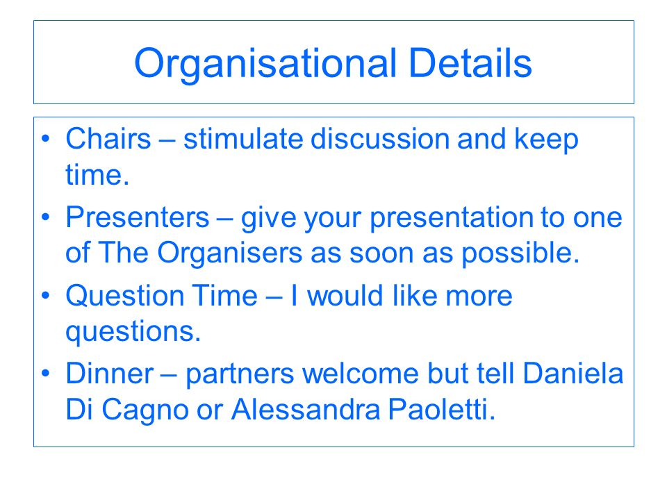 Organisational Details Chairs – stimulate discussion and keep time. Presenters – give your presentation to one of The Organisers as soon as possible.