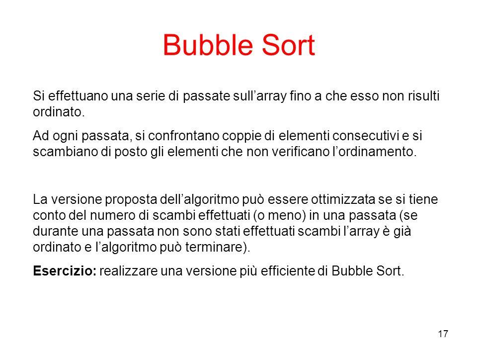 17 Bubble Sort Si effettuano una serie di passate sullarray fino a che esso non risulti ordinato.