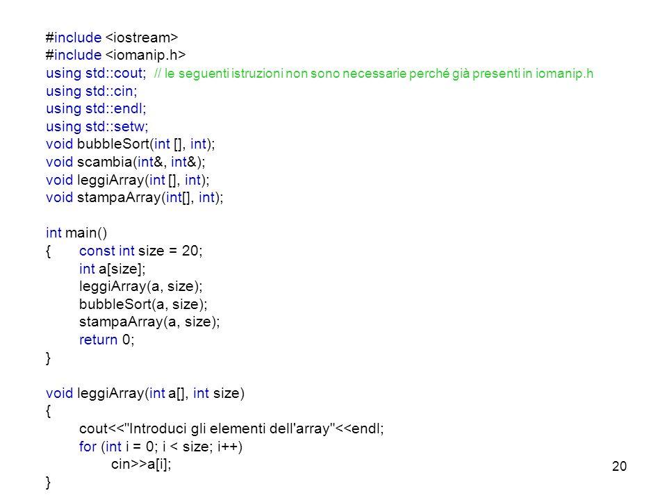 20 #include using std::cout; // le seguenti istruzioni non sono necessarie perché già presenti in iomanip.h using std::cin; using std::endl; using std::setw; void bubbleSort(int [], int); void scambia(int&, int&); void leggiArray(int [], int); void stampaArray(int[], int); int main() {const int size = 20; int a[size]; leggiArray(a, size); bubbleSort(a, size); stampaArray(a, size); return 0; } void leggiArray(int a[], int size) { cout<< Introduci gli elementi dell array <<endl; for (int i = 0; i < size; i++) cin>>a[i]; }