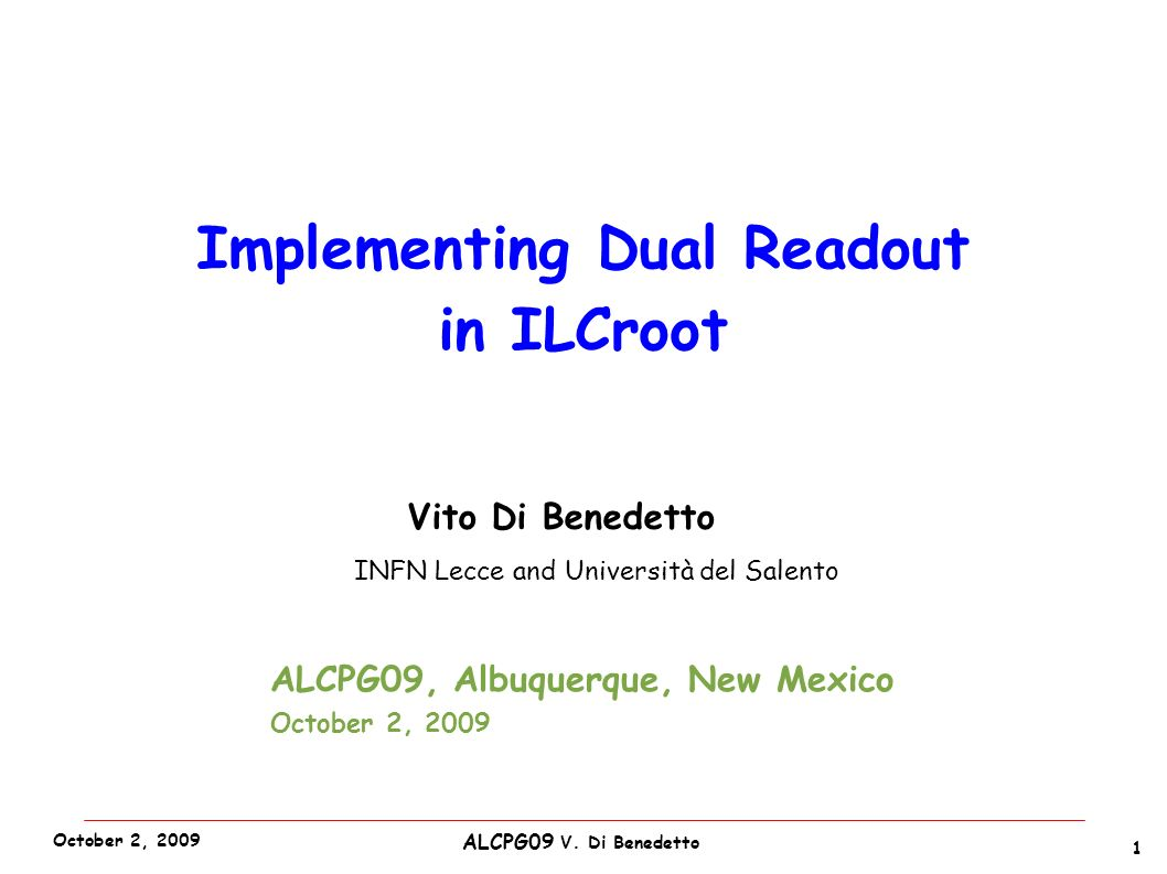 ALCPG09 V. Di Benedetto October 2, 2009 Vito Di Benedetto INFN Lecce and Università del Salento 1 Implementing Dual Readout in ILCroot ALCPG09, Albuqu