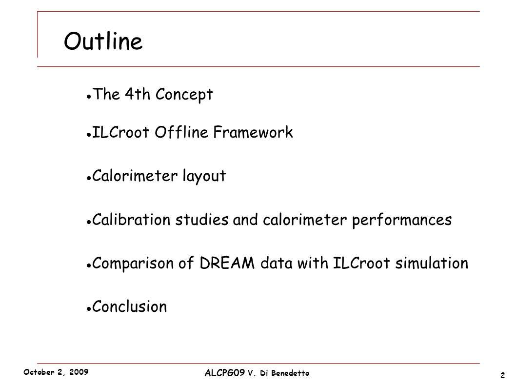 Outline The 4th Concept ILCroot Offline Framework Calorimeter layout Calibration studies and calorimeter performances Comparison of DREAM data with ILCroot simulation Conclusion 2 ALCPG09 V.