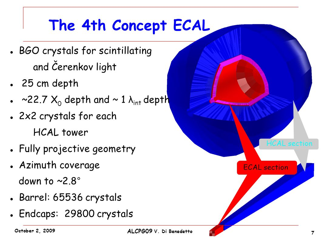 HCAL section BGO crystals for scintillating and Čerenkov light 25 cm depth ~22.7 X 0 depth and ~ 1 λ int depth 4x4 crystals for each HCAL tower Fully projective geometry Azimuth coverage down to ~2.8° Barrel: 262144 crystals Endcaps: 119200 crystals The 4th Concept ECAL ECAL section BGO crystals for scintillating and Čerenkov light 25 cm depth ~22.7 X 0 depth and ~ 1 λ int depth 2x2 crystals for each HCAL tower Fully projective geometry Azimuth coverage down to ~2.8° Barrel: 65536 crystals Endcaps: 29800 crystals 7 ALCPG09 V.