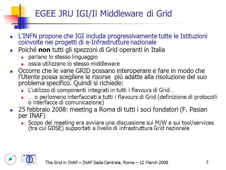 The Grid in INAF – INAF Sede Centrale, Roma – 12 March 2008 18 G-ICS UI/IE interactions trough a ICS LANGUAGE RSL > globus-job-run g.dse.host/iemanager-ICS -queue LM01 get info VCore 1: +1.45 V (min = +4.08 V, max = +4.08 V) VCore 2: +1.80 V (min = +4.08 V, max = +4.08 V) +3.3V: +3.29 V (min = +2.97 V, max = +3.63 V) +5V: +5.07 V (min = +4.50 V, max = +5.48 V) +12V: +12.62 V (min = +10.79 V, max = +13.11 V) -12V: +2.15 V (min = -13.21 V, max = -10.90 V) -5V: -0.05 V (min = -5.51 V, max = -4.51 V) V5SB: +5.39 V (min = +4.50 V, max = +5.48 V) ALARM VBat: +2.97 V (min = +2.70 V, max = +3.29 V) fan1: 0 RPM (min = 3000 RPM, div = 2) fan2: 0 RPM (min = 3000 RPM, div = 2) fan3: 6250 RPM (min = 750 RPM, div = 8) temp1: +41°C (limit = +60°C) sensor = thermistor