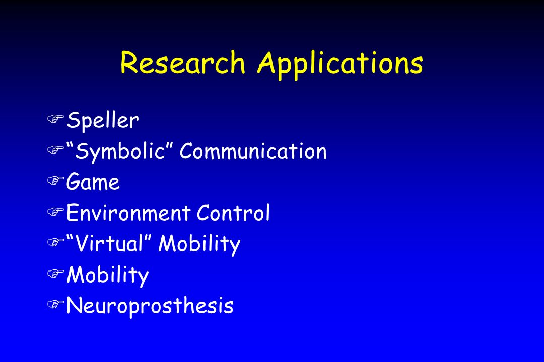 Research Applications FSpeller FSymbolic Communication FGame FEnvironment Control FVirtual Mobility FMobility FNeuroprosthesis