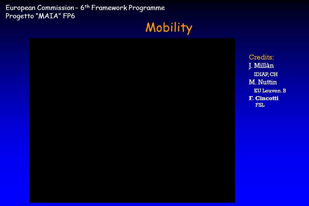 Credits: J. Millàn IDIAP, CH M. Nuttin KU Leuven. B F. Cincotti FSL European Commission – 6 th Framework Programme Progetto MAIA FP6 Mobility