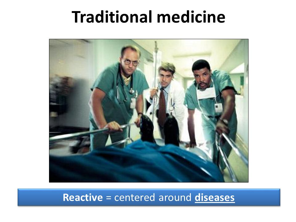Traditional medicine Reactive = centered around diseases