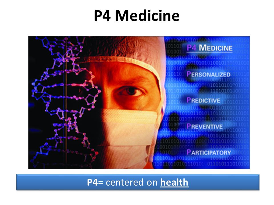 P4 Medicine P4= centered on health