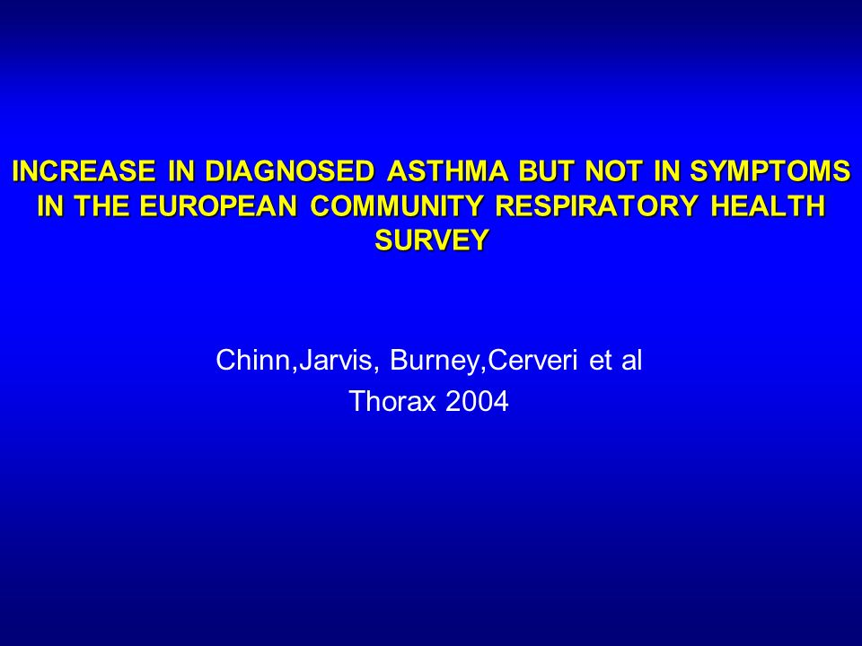 INCREASE IN DIAGNOSED ASTHMA BUT NOT IN SYMPTOMS IN THE EUROPEAN COMMUNITY RESPIRATORY HEALTH SURVEY Chinn,Jarvis, Burney,Cerveri et al Thorax 2004