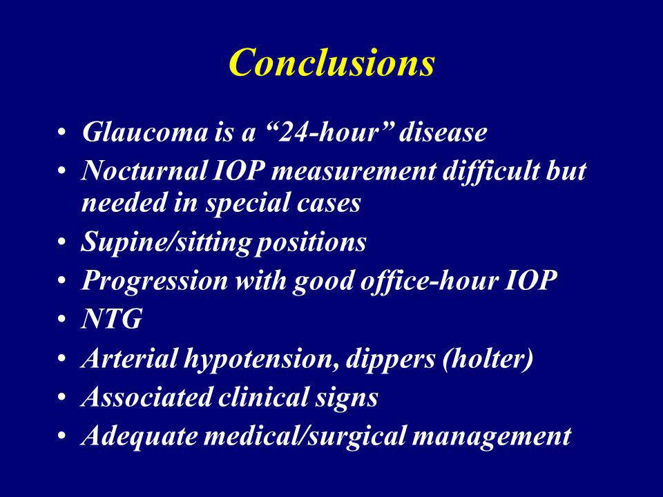 Conclusions Glaucoma is a 24-hour disease Nocturnal IOP measurement difficult but needed in special cases Supine/sitting positions Progression with good office-hour IOP NTG Arterial hypotension, dippers (holter) Associated clinical signs Adequate medical/surgical management