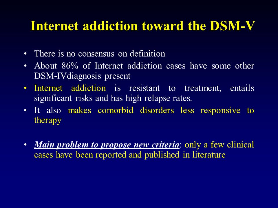 Internet addiction toward the DSM-V There is no consensus on definition About 86% of Internet addiction cases have some other DSM-IVdiagnosis present