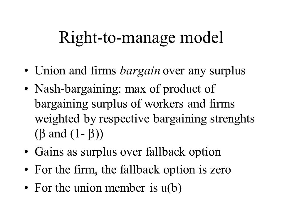 Right-to-manage model Union and firms bargain over any surplus Nash-bargaining: max of product of bargaining surplus of workers and firms weighted by respective bargaining strenghts ( and (1- )) Gains as surplus over fallback option For the firm, the fallback option is zero For the union member is u(b)