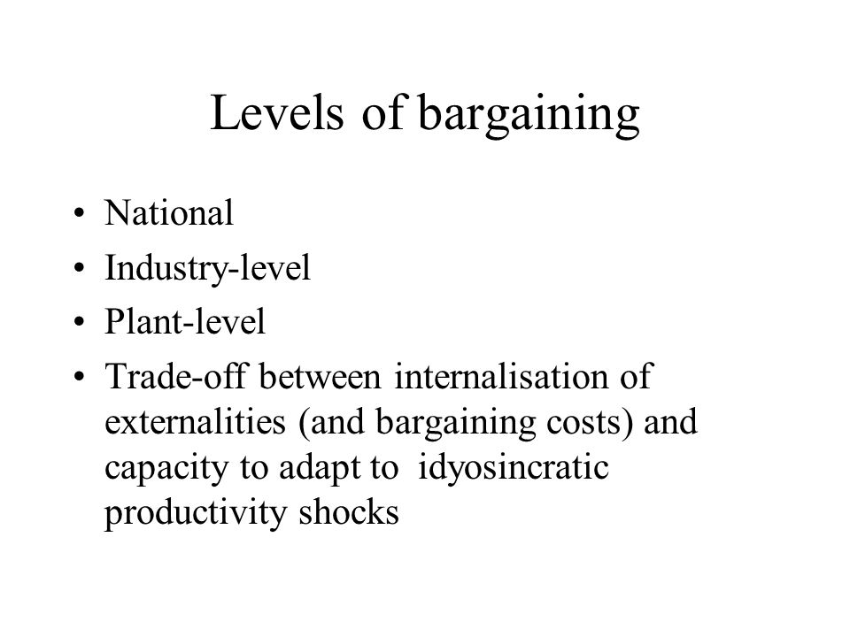Levels of bargaining National Industry-level Plant-level Trade-off between internalisation of externalities (and bargaining costs) and capacity to adapt to idyosincratic productivity shocks