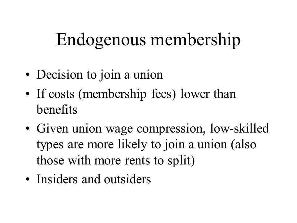 Endogenous membership Decision to join a union If costs (membership fees) lower than benefits Given union wage compression, low-skilled types are more likely to join a union (also those with more rents to split) Insiders and outsiders