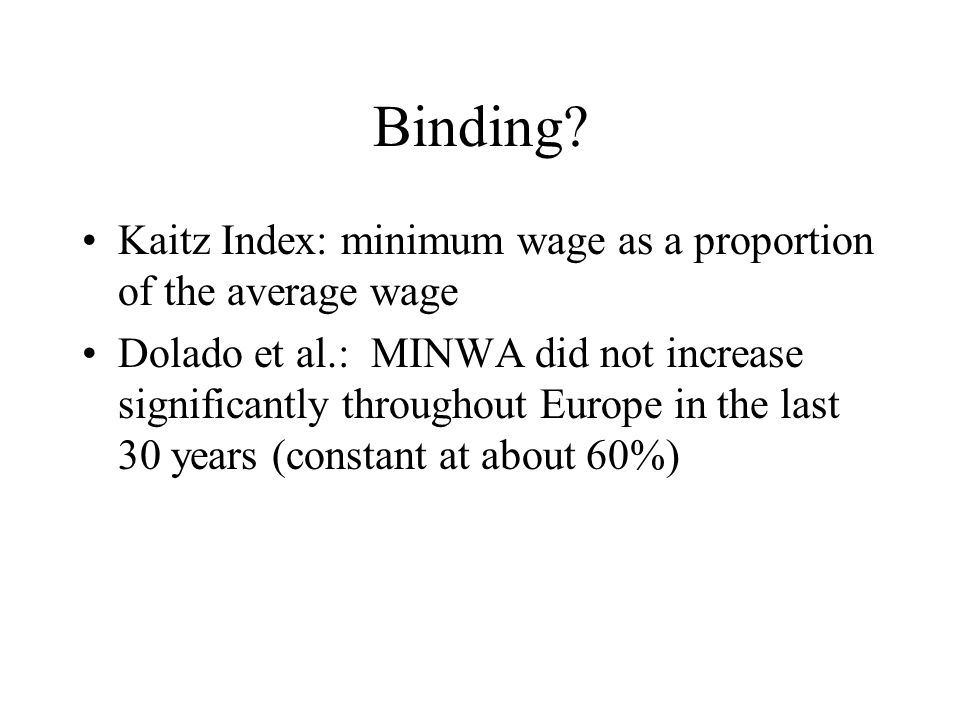 Binding? Kaitz Index: minimum wage as a proportion of the average wage Dolado et al.: MINWA did not increase significantly throughout Europe in the la