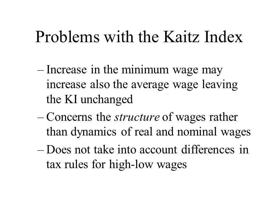 Problems with the Kaitz Index –Increase in the minimum wage may increase also the average wage leaving the KI unchanged –Concerns the structure of wag