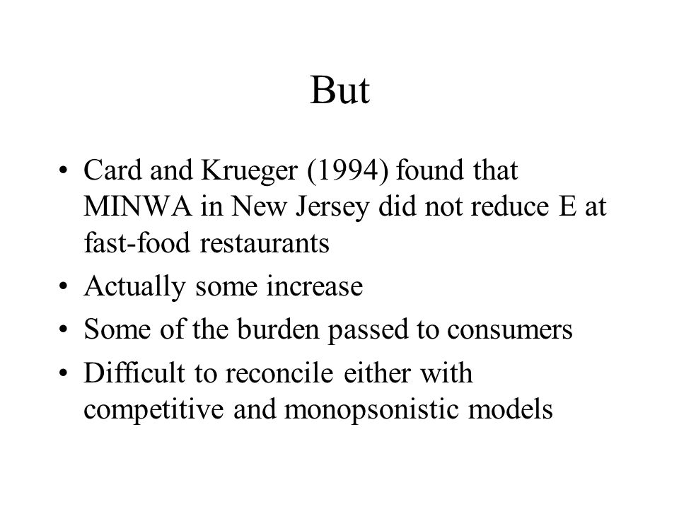 But Card and Krueger (1994) found that MINWA in New Jersey did not reduce E at fast-food restaurants Actually some increase Some of the burden passed to consumers Difficult to reconcile either with competitive and monopsonistic models