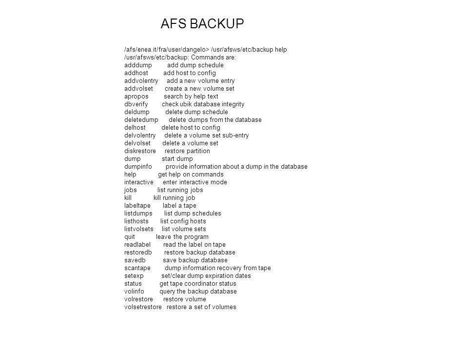 /afs/enea.it/fra/user/dangelo> /usr/afsws/etc/backup help /usr/afsws/etc/backup: Commands are: adddump add dump schedule addhost add host to config ad