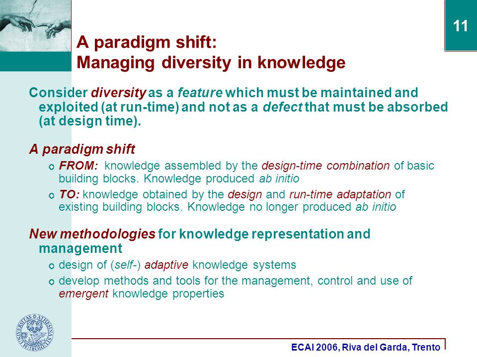 ECAI 2006, Riva del Garda, Trento 11 A paradigm shift: Managing diversity in knowledge Consider diversity as a feature which must be maintained and exploited (at run-time) and not as a defect that must be absorbed (at design time).