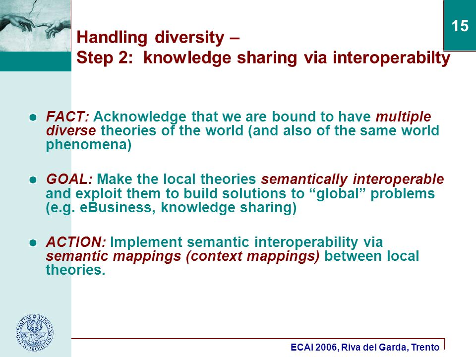 ECAI 2006, Riva del Garda, Trento 15 Handling diversity – Step 2: knowledge sharing via interoperabilty FACT: Acknowledge that we are bound to have multiple diverse theories of the world (and also of the same world phenomena) GOAL: Make the local theories semantically interoperable and exploit them to build solutions to global problems (e.g.