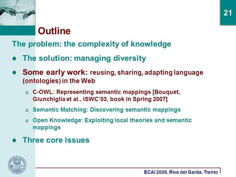 ECAI 2006, Riva del Garda, Trento 21 Outline The problem: the complexity of knowledge The solution: managing diversity Some early work: reusing, sharing, adapting language (ontologies) in the Web C-OWL: Representing semantic mappings [Bouquet, Giunchiglia et al., ISWC03, book in Spring 2007] Semantic Matching: Discovering semantic mappings Open Knowledge: Exploiting local theories and semantic mappings Three core issues
