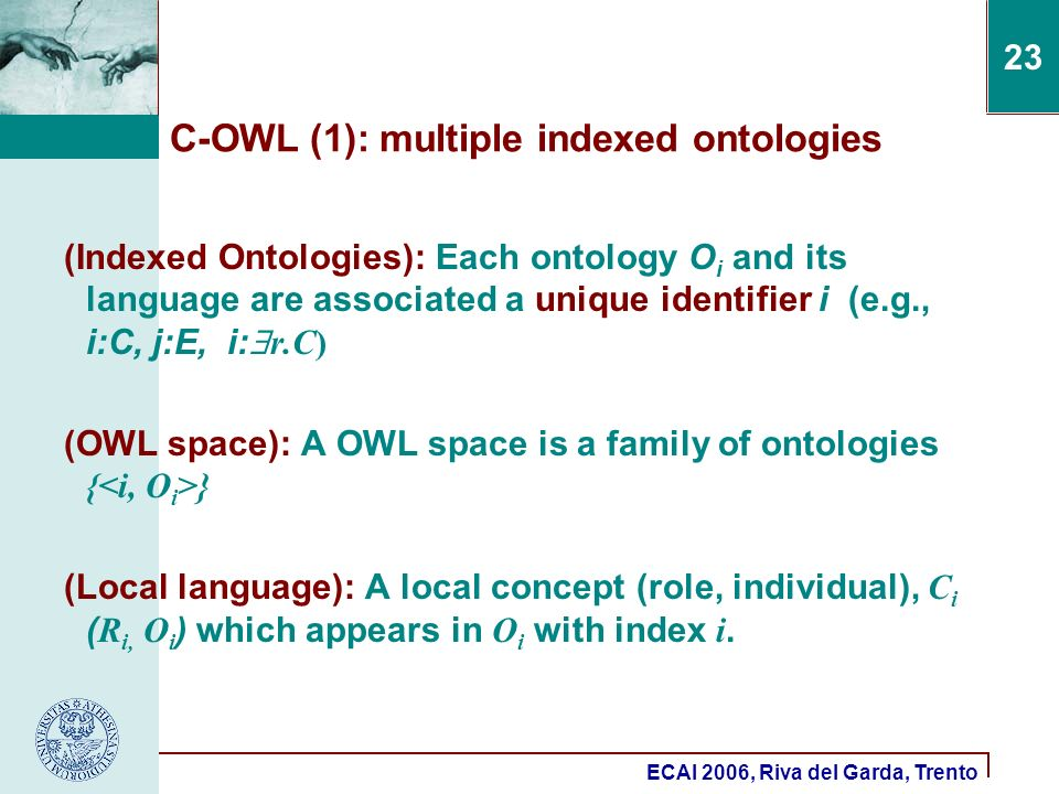 ECAI 2006, Riva del Garda, Trento 23 C-OWL (1): multiple indexed ontologies (Indexed Ontologies): Each ontology O i and its language are associated a unique identifier i (e.g., i:C, j:E, i: r.C) (OWL space): A OWL space is a family of ontologies { } (Local language): A local concept (role, individual), C i ( R i, O i ) which appears in O i with index i.