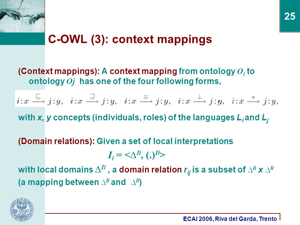 ECAI 2006, Riva del Garda, Trento 25 C-OWL (3): context mappings (Context mappings): A context mapping from ontology O i to ontology Oj has one of the four following forms, with x, y concepts (individuals, roles) of the languages L i and L j (Domain relations): Given a set of local interpretations I i = with local domains Ii, a domain relation r ij is a subset of Ii x Ii (a mapping between Ii and Ii )