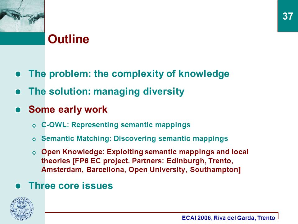 ECAI 2006, Riva del Garda, Trento 37 Outline The problem: the complexity of knowledge The solution: managing diversity Some early work C-OWL: Represen
