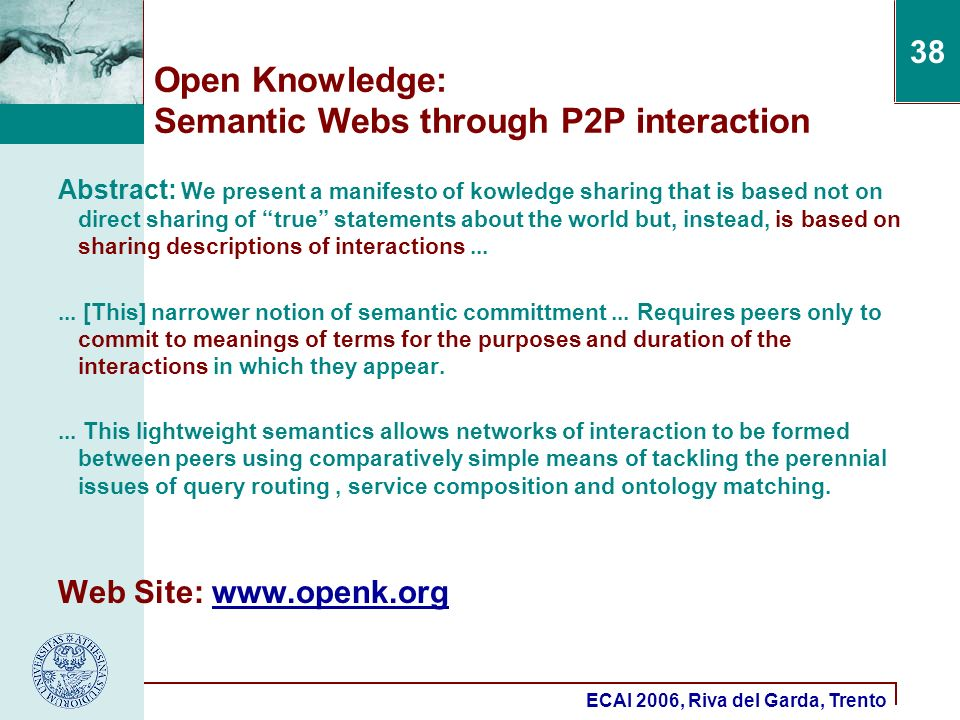 ECAI 2006, Riva del Garda, Trento 38 Open Knowledge: Semantic Webs through P2P interaction Abstract: We present a manifesto of kowledge sharing that is based not on direct sharing of true statements about the world but, instead, is based on sharing descriptions of interactions......