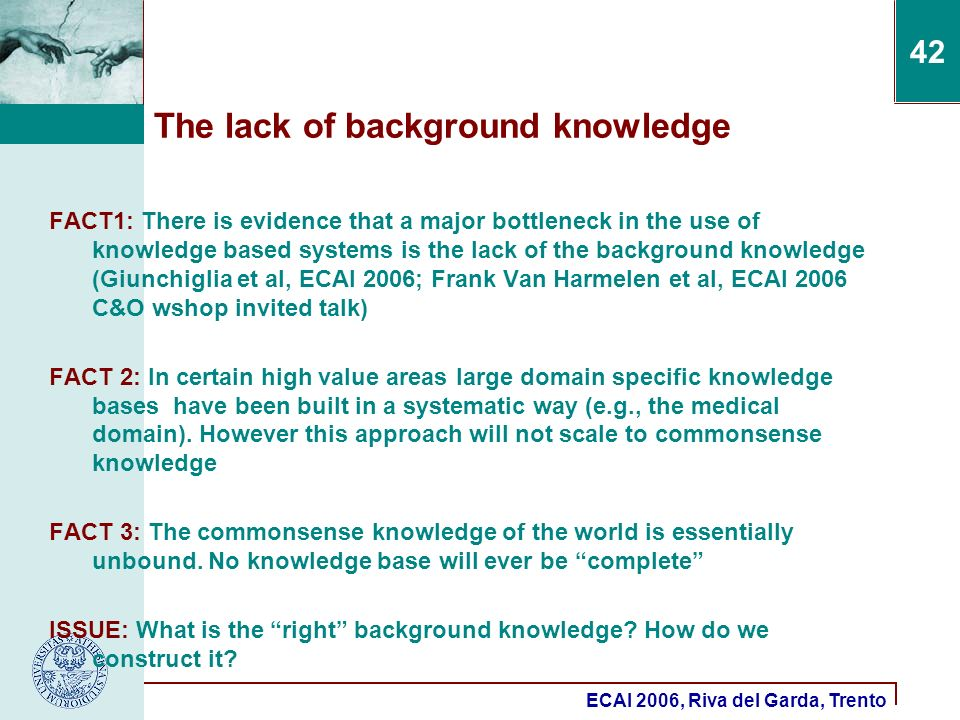 ECAI 2006, Riva del Garda, Trento 42 The lack of background knowledge FACT1: There is evidence that a major bottleneck in the use of knowledge based systems is the lack of the background knowledge (Giunchiglia et al, ECAI 2006; Frank Van Harmelen et al, ECAI 2006 C&O wshop invited talk) FACT 2: In certain high value areas large domain specific knowledge bases have been built in a systematic way (e.g., the medical domain).