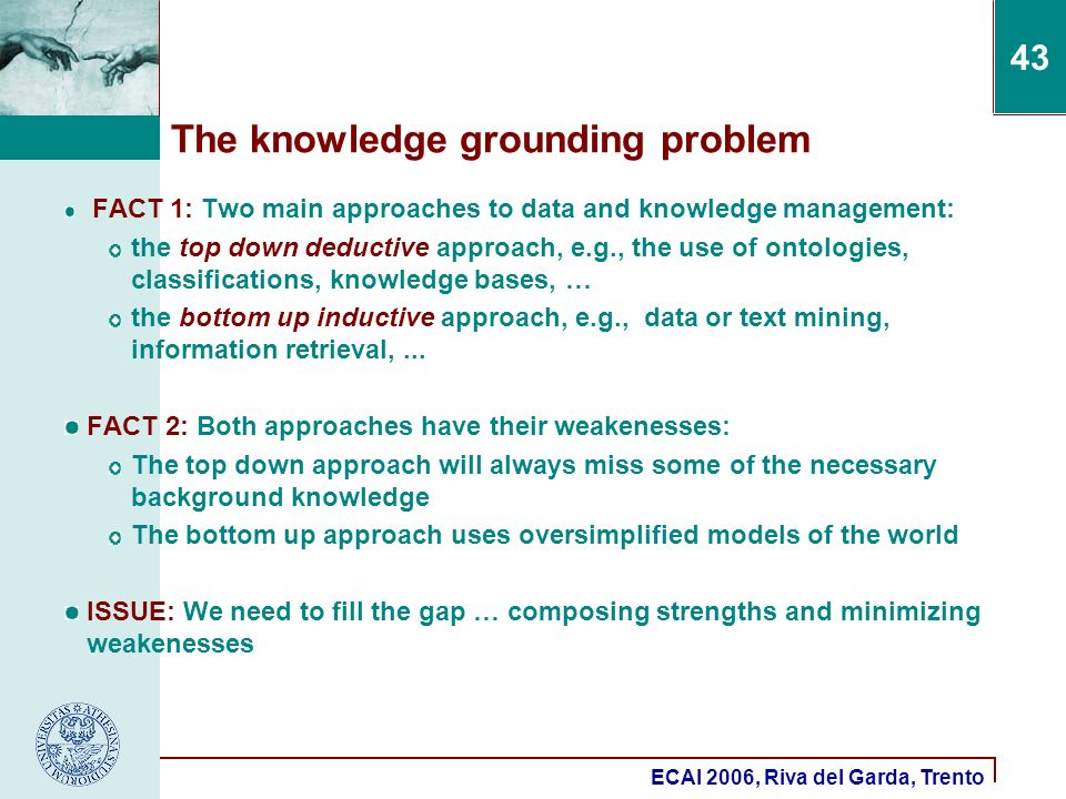 ECAI 2006, Riva del Garda, Trento 43 The knowledge grounding problem FACT 1: Two main approaches to data and knowledge management: the top down deductive approach, e.g., the use of ontologies, classifications, knowledge bases, … the bottom up inductive approach, e.g., data or text mining, information retrieval,...