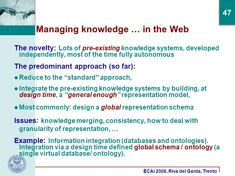 ECAI 2006, Riva del Garda, Trento 47 Managing knowledge … in the Web The novelty: Lots of pre-existing knowledge systems, developed independently, most of the time fully autonomous The predominant approach (so far): Reduce to the standard approach, Integrate the pre-existing knowledge systems by building, at design time, a general enough representation model, Most commonly: design a global representation schema Issues: knowledge merging, consistency, how to deal with granularity of representation, … Example: Information integration (databases and ontologies).