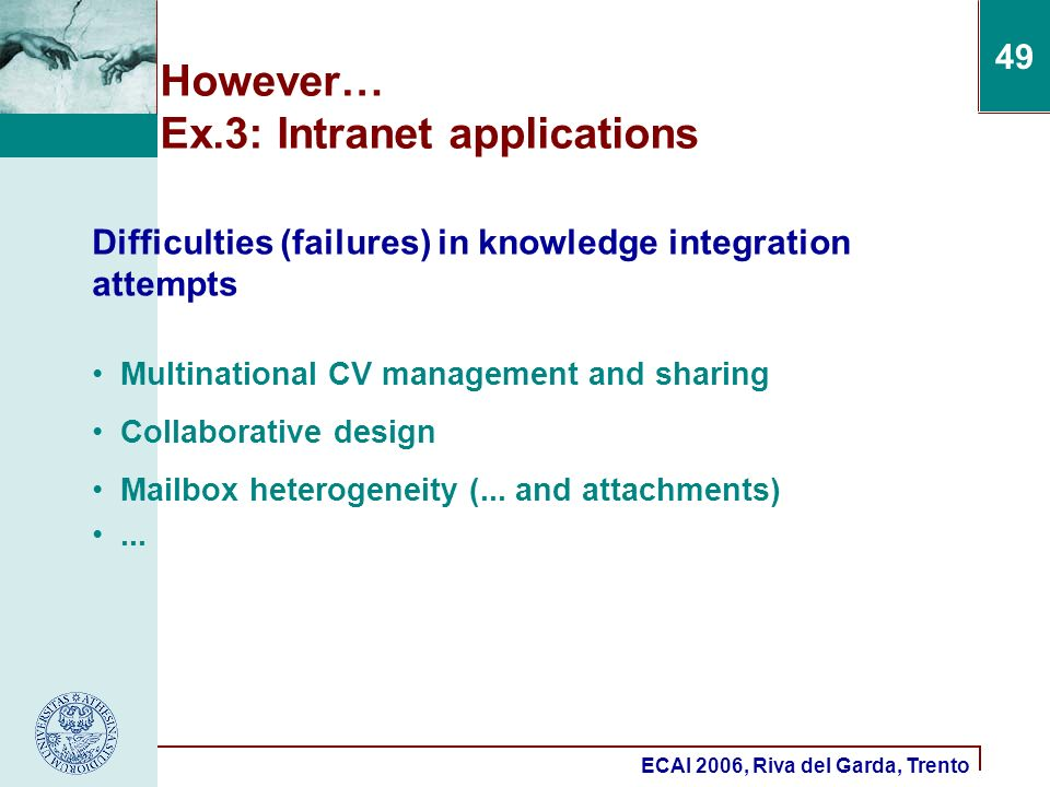 ECAI 2006, Riva del Garda, Trento 49 However… Ex.3: Intranet applications Difficulties (failures) in knowledge integration attempts Multinational CV management and sharing Collaborative design Mailbox heterogeneity (...