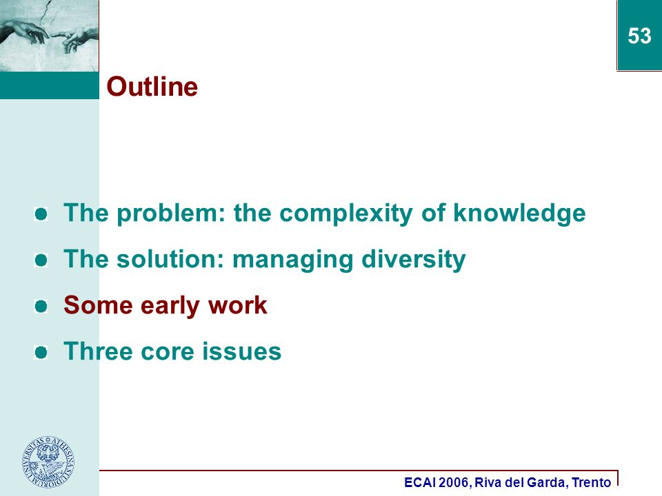 ECAI 2006, Riva del Garda, Trento 53 Outline The problem: the complexity of knowledge The solution: managing diversity Some early work Three core issu