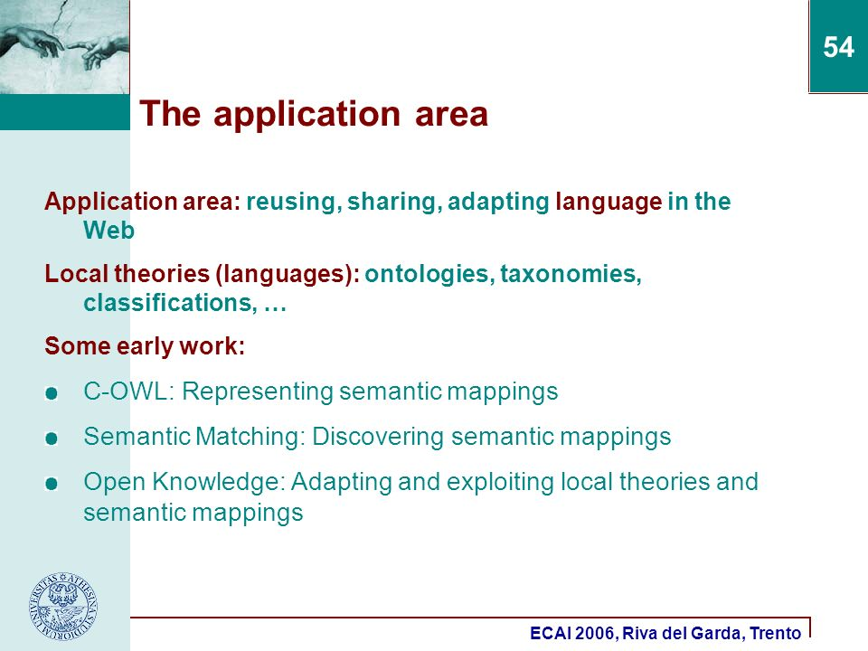 ECAI 2006, Riva del Garda, Trento 54 The application area Application area: reusing, sharing, adapting language in the Web Local theories (languages): ontologies, taxonomies, classifications, … Some early work: C-OWL: Representing semantic mappings Semantic Matching: Discovering semantic mappings Open Knowledge: Adapting and exploiting local theories and semantic mappings