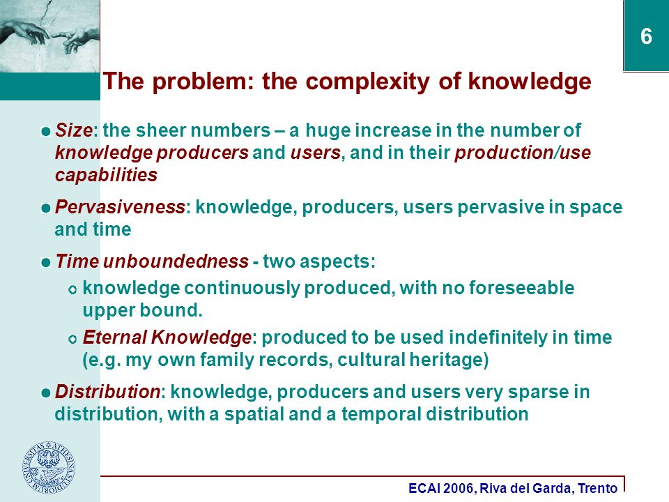 ECAI 2006, Riva del Garda, Trento 6 The problem: the complexity of knowledge Size: the sheer numbers – a huge increase in the number of knowledge producers and users, and in their production/use capabilities Pervasiveness: knowledge, producers, users pervasive in space and time Time unboundedness - two aspects: knowledge continuously produced, with no foreseeable upper bound.