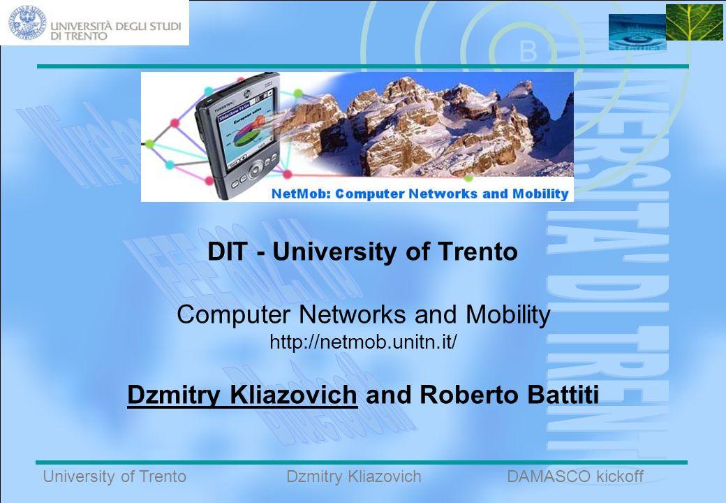 B University of TrentoDAMASCO kickoffDzmitry Kliazovich DIT - University of Trento Computer Networks and Mobility http://netmob.unitn.it/ Dzmitry Kliazovich and Roberto Battiti