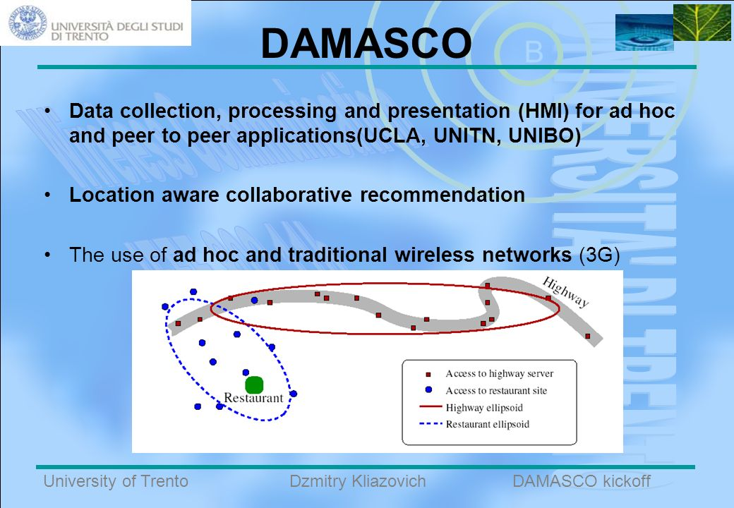 B University of TrentoDAMASCO kickoffDzmitry Kliazovich DAMASCO Data collection, processing and presentation (HMI) for ad hoc and peer to peer applications(UCLA, UNITN, UNIBO) Location aware collaborative recommendation The use of ad hoc and traditional wireless networks (3G)