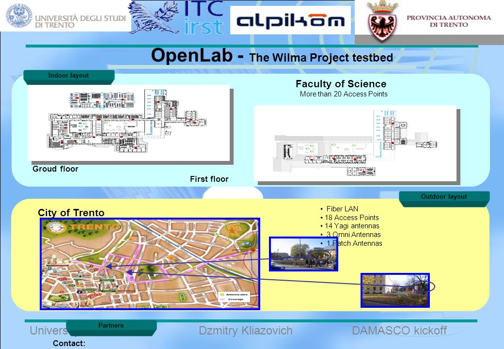 B University of TrentoDAMASCO kickoffDzmitry Kliazovich OpenLab - The Wilma Project testbed Partners Contact: Outdoor layout Indoor layout Groud floor First floor Faculty of Science City of Trento Fiber LAN 18 Access Points 14 Yagi antennas 3 Omni Antennas 1 Patch Antennas More than 20 Access Points