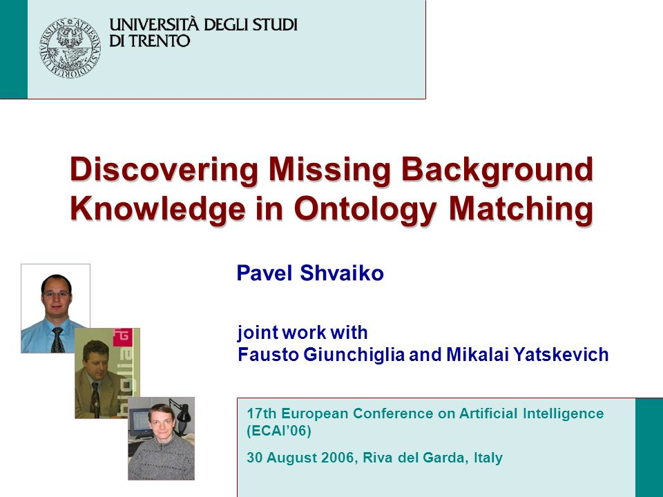 Discovering Missing Background Knowledge in Ontology Matching Pavel Shvaiko 17th European Conference on Artificial Intelligence (ECAI06) 30 August 2006, Riva del Garda, Italy joint work with Fausto Giunchiglia and Mikalai Yatskevich